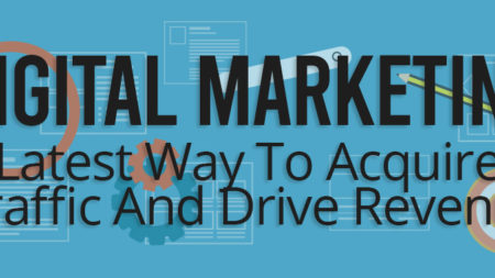 Digital Marketing: Latest Way To Acquire Traffic And Drive Revenue